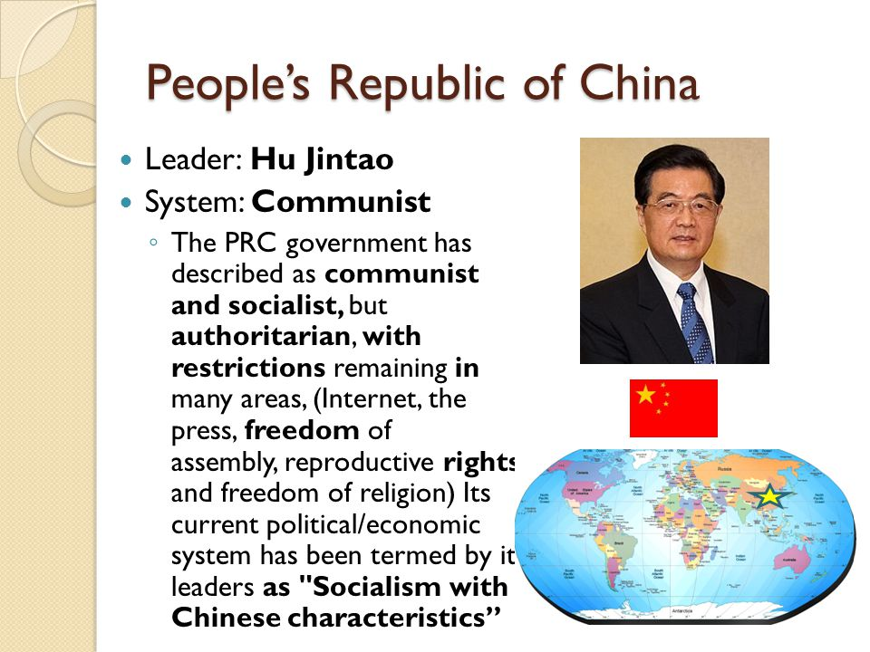 People's Republic of China Leader: Hu Jintao System: Communist ◦ The PRC government has described as communist and socialist, but authoritarian, with restrictions remaining in many areas, (Internet, the press, freedom of assembly, reproductive rights, and freedom of religion) Its current political/economic system has been termed by its leaders as Socialism with Chinese characteristics
