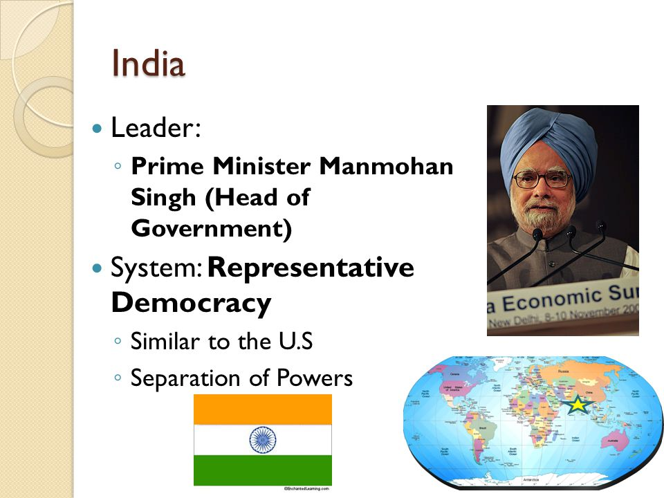 India Leader: ◦ Prime Minister Manmohan Singh (Head of Government) System: Representative Democracy ◦ Similar to the U.S ◦ Separation of Powers