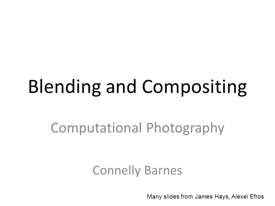 Blending and Compositing Computational Photography Connelly Barnes Many slides from James Hays, Alexei Efros