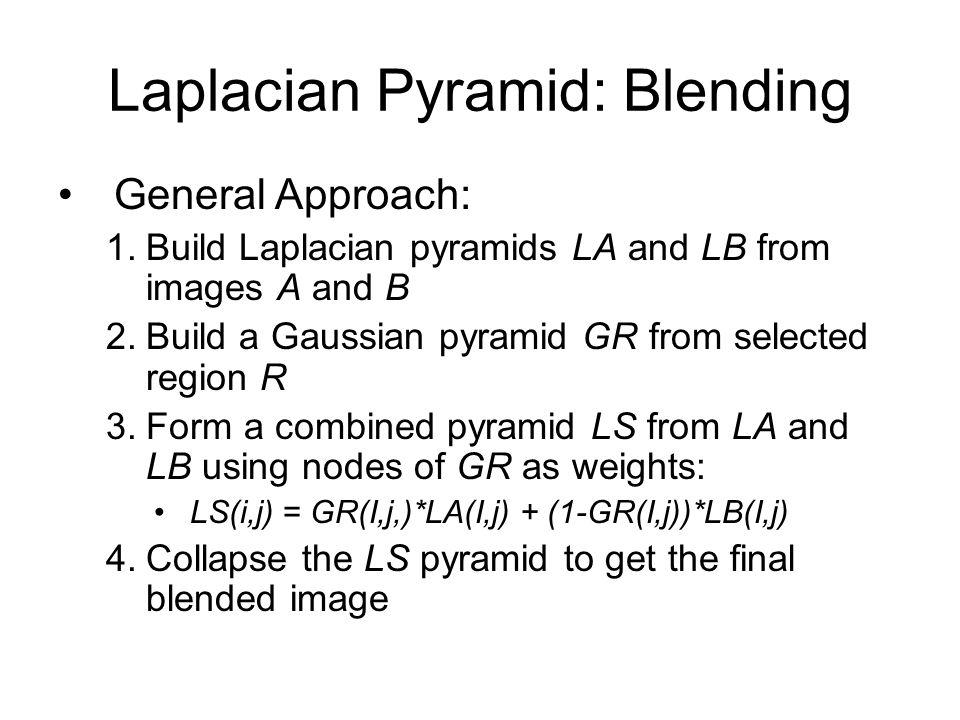 Laplacian Pyramid: Blending General Approach: 1.Build Laplacian pyramids LA and LB from images A and B 2.Build a Gaussian pyramid GR from selected region R 3.Form a combined pyramid LS from LA and LB using nodes of GR as weights: LS(i,j) = GR(I,j,)*LA(I,j) + (1-GR(I,j))*LB(I,j) 4.Collapse the LS pyramid to get the final blended image