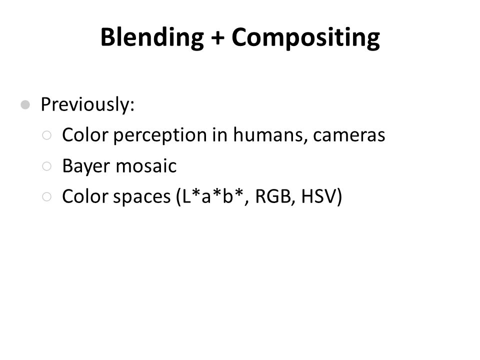 Blending + Compositing ● Previously: ○ Color perception in humans, cameras ○ Bayer mosaic ○ Color spaces (L*a*b*, RGB, HSV)