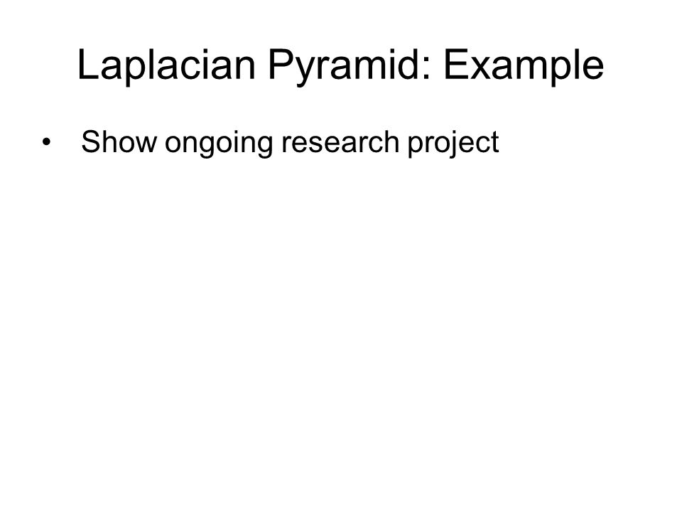 Laplacian Pyramid: Example Show ongoing research project