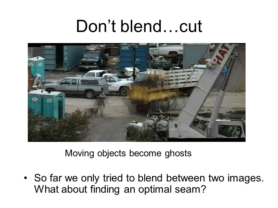 Don't blend…cut So far we only tried to blend between two images. What about finding an optimal seam? Moving objects become ghosts