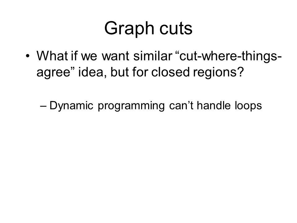 "Graph cuts What if we want similar ""cut-where-things- agree"" idea, but for closed regions? –Dynamic programming can't handle loops"