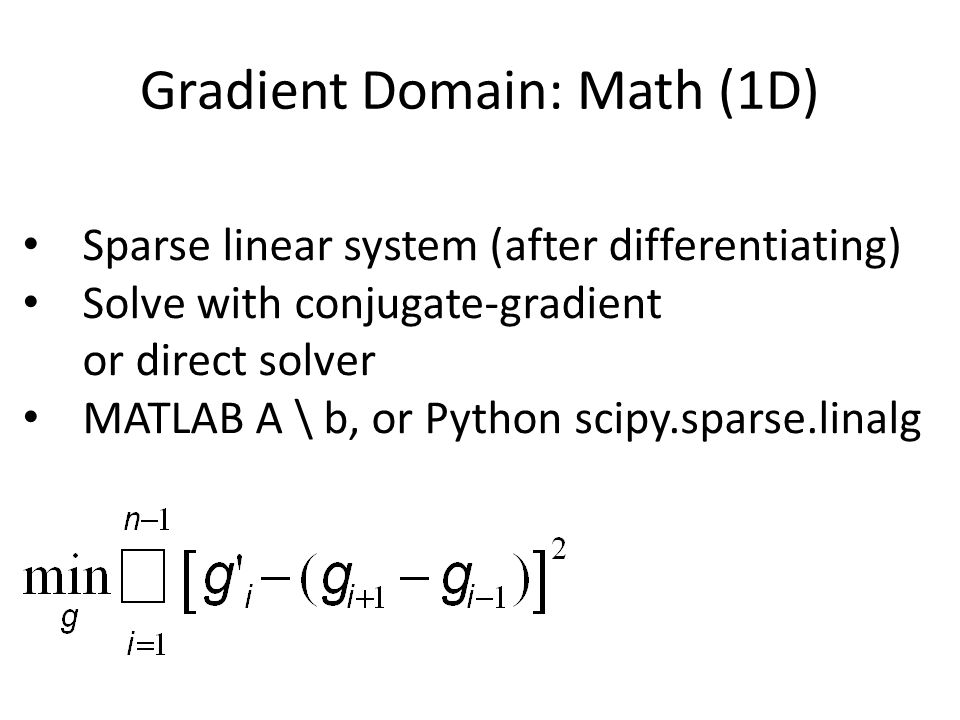 Gradient Domain: Math (1D) Sparse linear system (after differentiating) Solve with conjugate-gradient or direct solver MATLAB A \ b, or Python scipy.sparse.linalg