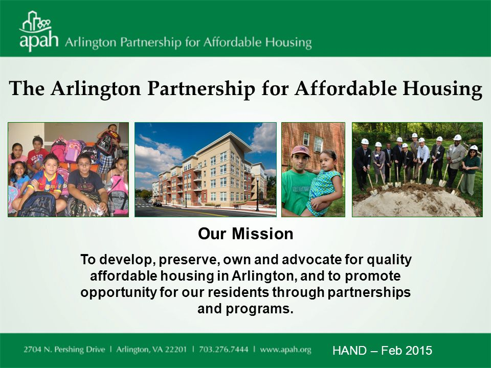 The Arlington Partnership for Affordable Housing Our Mission To develop, preserve, own and advocate for quality affordable housing in Arlington, and to promote opportunity for our residents through partnerships and programs.