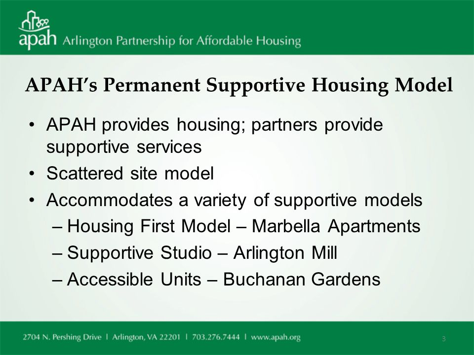 APAH's Permanent Supportive Housing Model APAH provides housing; partners provide supportive services Scattered site model Accommodates a variety of supportive models –Housing First Model – Marbella Apartments –Supportive Studio – Arlington Mill –Accessible Units – Buchanan Gardens 3