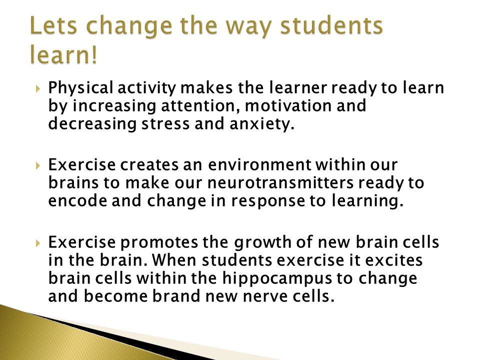  Physical activity makes the learner ready to learn by increasing attention, motivation and decreasing stress and anxiety.