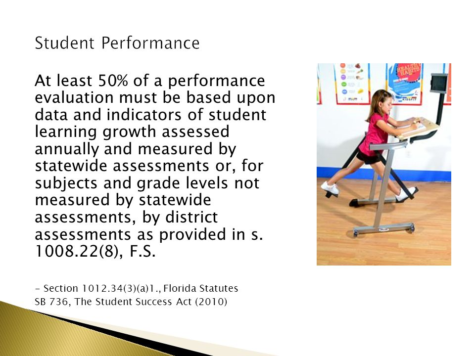 At least 50% of a performance evaluation must be based upon data and indicators of student learning growth assessed annually and measured by statewide assessments or, for subjects and grade levels not measured by statewide assessments, by district assessments as provided in s.