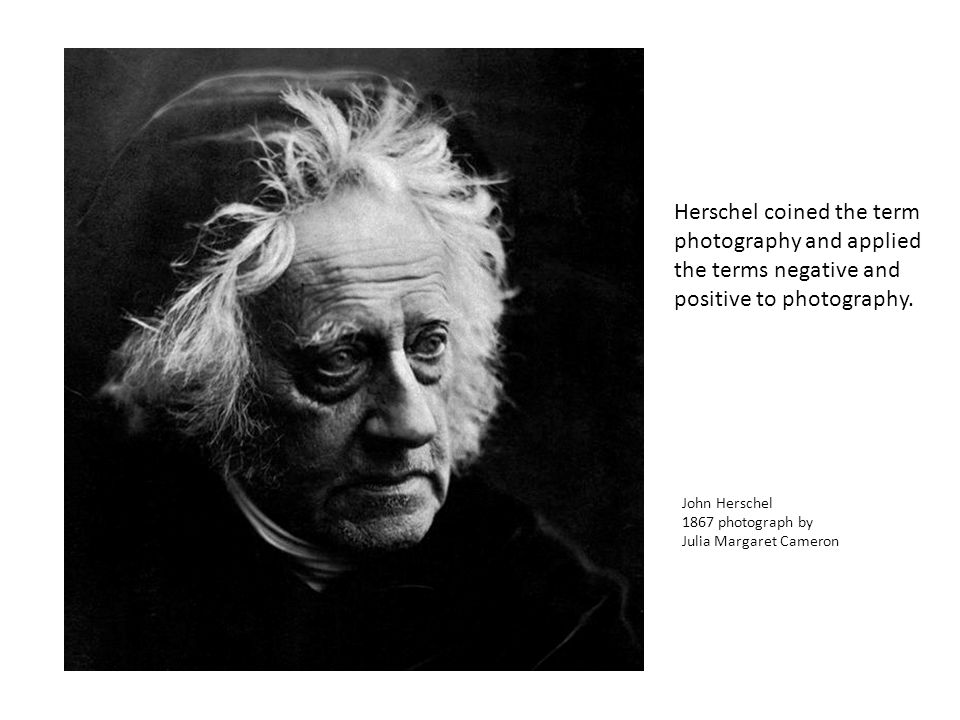John Herschel 1867 photograph by Julia Margaret Cameron Herschel coined the term photography and applied the terms negative and positive to photography.