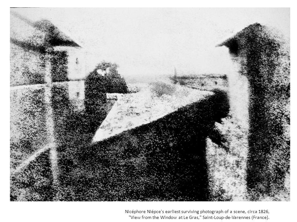 Nicéphore Niépce s earliest surviving photograph of a scene, circa 1826, View from the Window at Le Gras, Saint-Loup-de-Varennes (France).