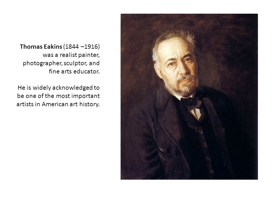 Thomas Eakins (1844 –1916) was a realist painter, photographer, sculptor, and fine arts educator.