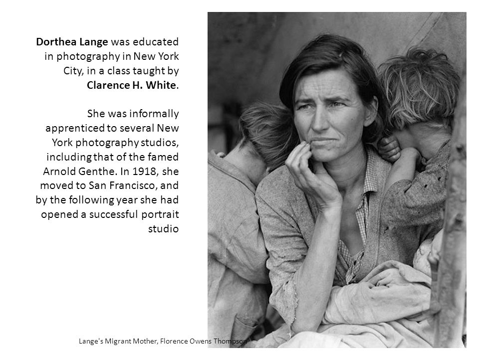 Lange s Migrant Mother, Florence Owens Thompson Dorthea Lange was educated in photography in New York City, in a class taught by Clarence H.