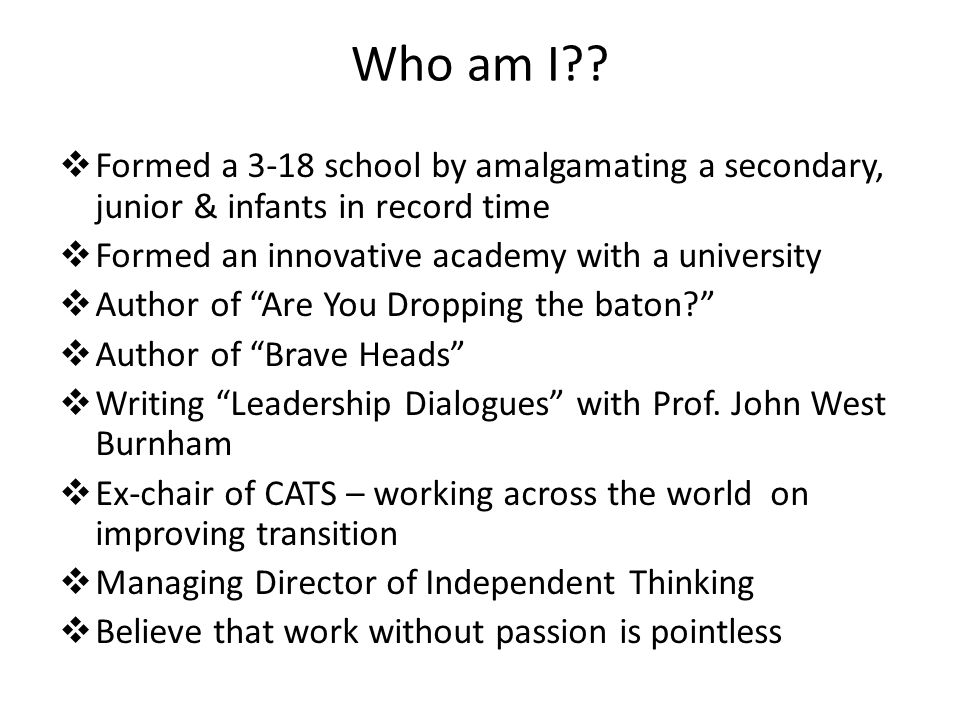 Who am I??  Formed a 3-18 school by amalgamating a secondary, junior & infants in record time  Formed an innovative academy with a university  Auth