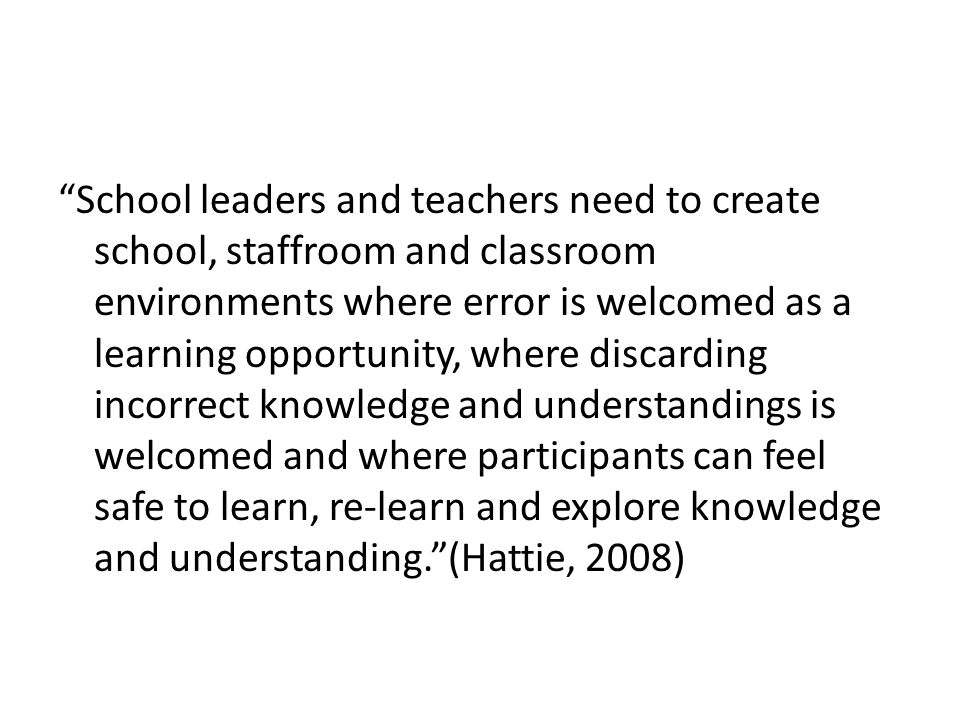 School leaders and teachers need to create school, staffroom and classroom environments where error is welcomed as a learning opportunity, where discarding incorrect knowledge and understandings is welcomed and where participants can feel safe to learn, re-learn and explore knowledge and understanding. (Hattie, 2008)
