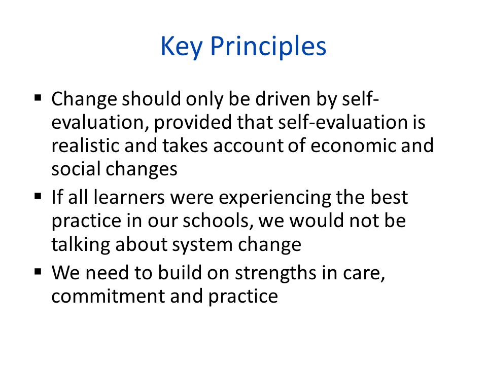 Key Principles  Change should only be driven by self- evaluation, provided that self-evaluation is realistic and takes account of economic and social changes  If all learners were experiencing the best practice in our schools, we would not be talking about system change  We need to build on strengths in care, commitment and practice