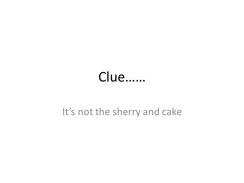 Clue…… It's not the sherry and cake
