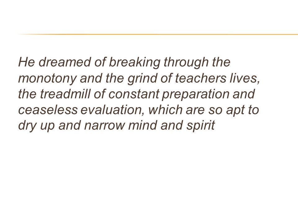 He dreamed of breaking through the monotony and the grind of teachers lives, the treadmill of constant preparation and ceaseless evaluation, which are so apt to dry up and narrow mind and spirit