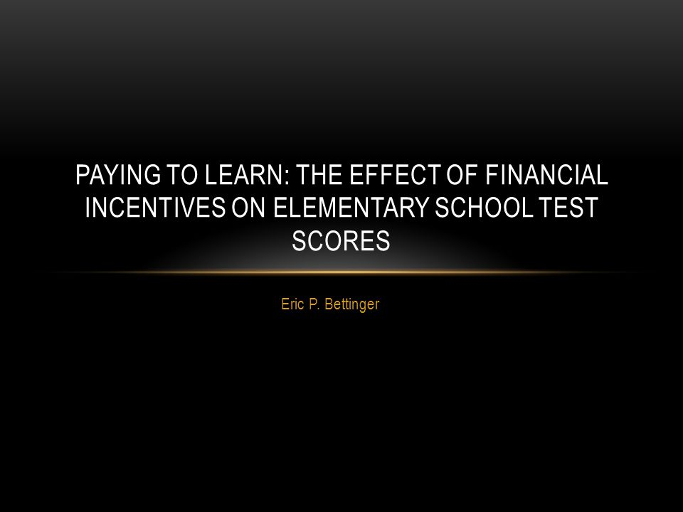 Eric P. Bettinger PAYING TO LEARN: THE EFFECT OF FINANCIAL INCENTIVES ON ELEMENTARY SCHOOL TEST SCORES
