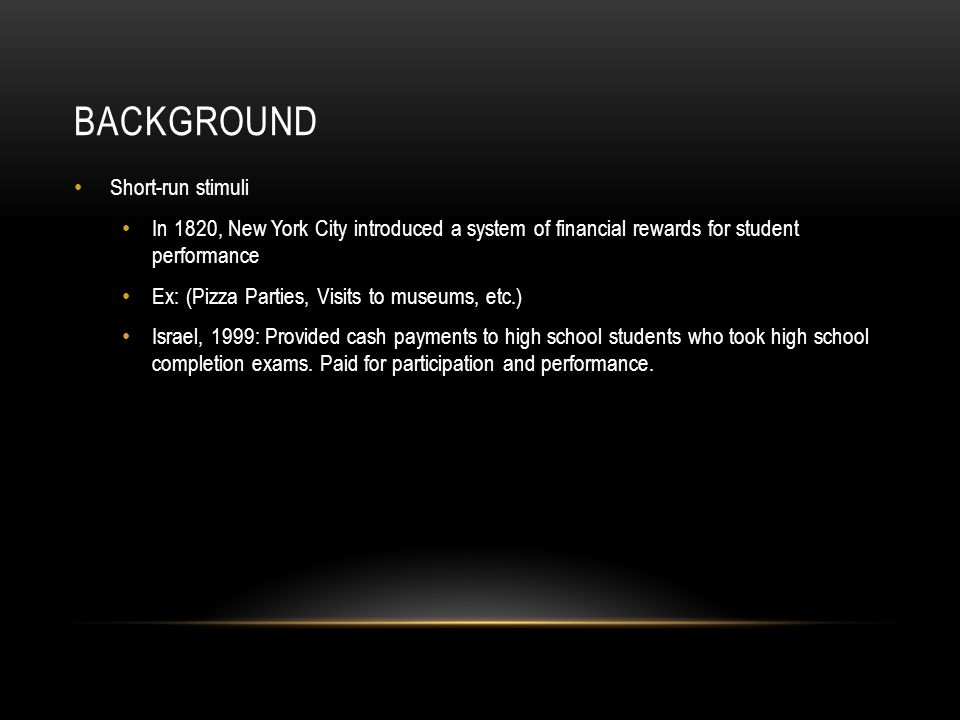 BACKGROUND Short-run stimuli In 1820, New York City introduced a system of financial rewards for student performance Ex: (Pizza Parties, Visits to mus