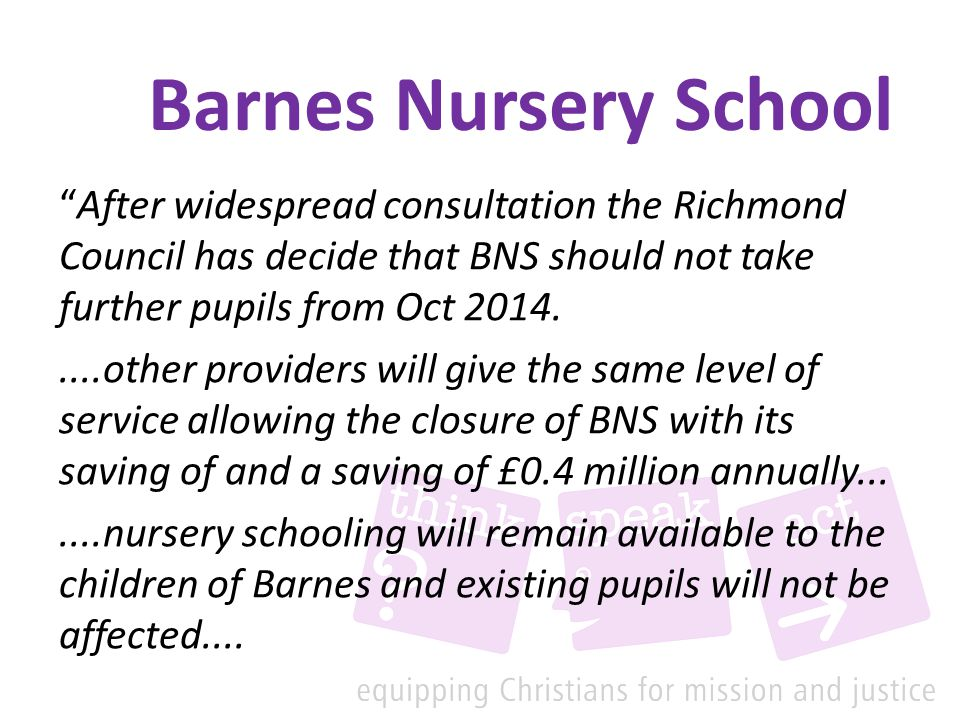 Barnes Nursery School After widespread consultation the Richmond Council has decide that BNS should not take further pupils from Oct 2014.....other providers will give the same level of service allowing the closure of BNS with its saving of and a saving of £0.4 million annually.......nursery schooling will remain available to the children of Barnes and existing pupils will not be affected....