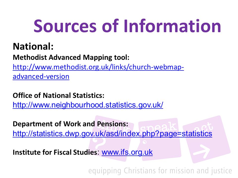 Sources of Information National: Methodist Advanced Mapping tool: http://www.methodist.org.uk/links/church-webmap- advanced-version Office of National Statistics: http://www.neighbourhood.statistics.gov.uk/ Department of Work and Pensions: http://statistics.dwp.gov.uk/asd/index.php?page=statistics http://statistics.dwp.gov.uk/asd/index.php?page=statistics Institute for Fiscal Studies : www.ifs.org.ukwww.ifs.org.uk