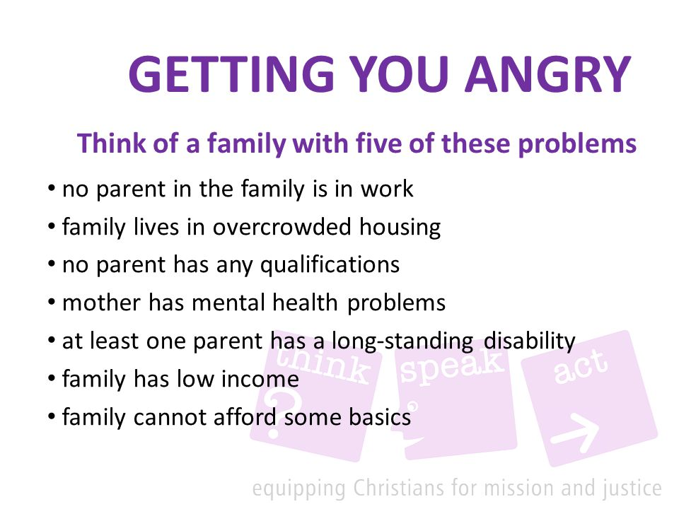 GETTING YOU ANGRY no parent in the family is in work family lives in overcrowded housing no parent has any qualifications mother has mental health problems at least one parent has a long-standing disability family has low income family cannot afford some basics Think of a family with five of these problems