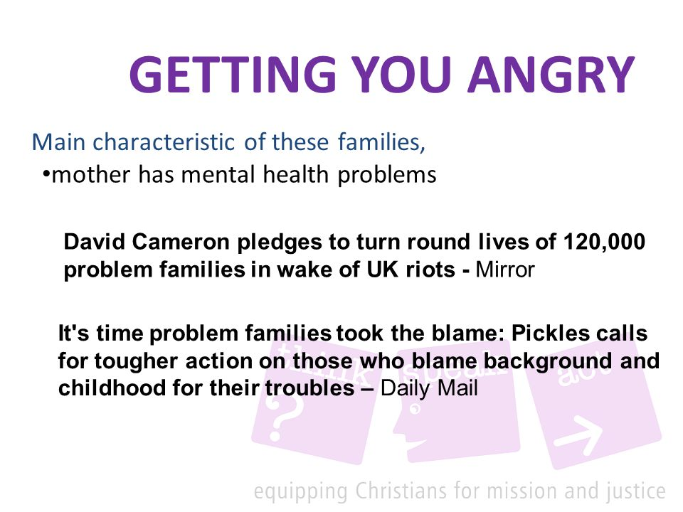mother has mental health problems Main characteristic of these families, It s time problem families took the blame: Pickles calls for tougher action on those who blame background and childhood for their troubles – Daily Mail David Cameron pledges to turn round lives of 120,000 problem families in wake of UK riots - Mirror GETTING YOU ANGRY