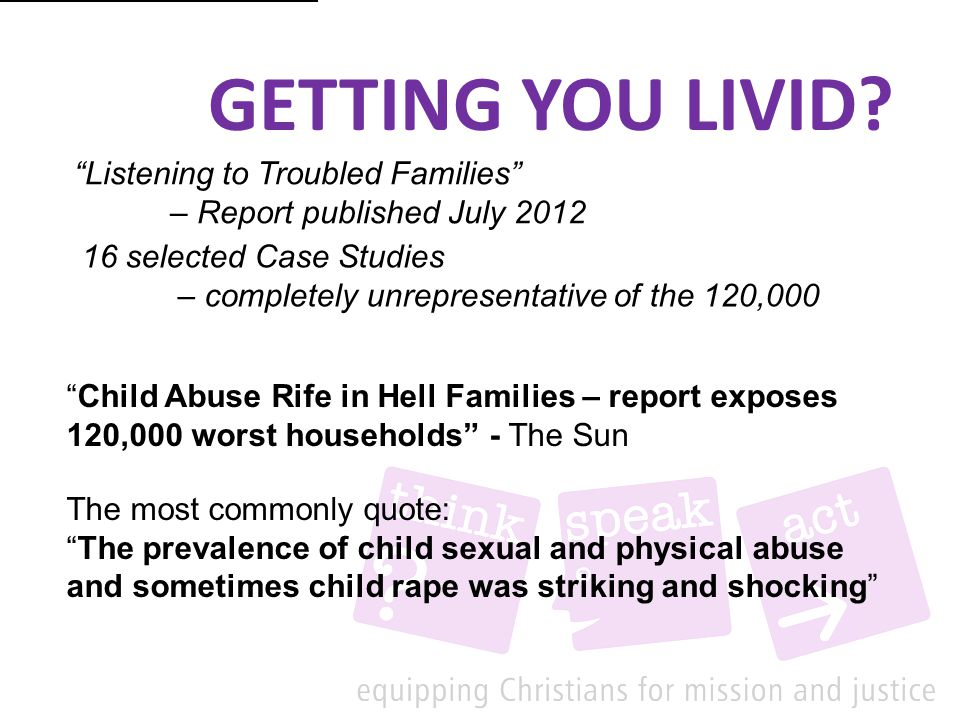 Listening to Troubled Families – Report published July 2012 16 selected Case Studies – completely unrepresentative of the 120,000 Child Abuse Rife in Hell Families – report exposes 120,000 worst households - The Sun The prevalence of child sexual and physical abuse [and sometimes child rape [1] ] was striking and shocking [1] The most commonly quote: The prevalence of child sexual and physical abuse and sometimes child rape was striking and shocking GETTING YOU LIVID?