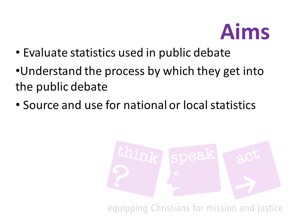 Aims Evaluate statistics used in public debate Understand the process by which they get into the public debate Source and use for national or local statistics