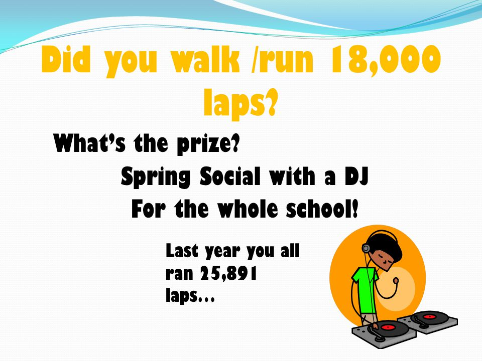 Did you walk /run 18,000 laps. What's the prize. Spring Social with a DJ For the whole school.