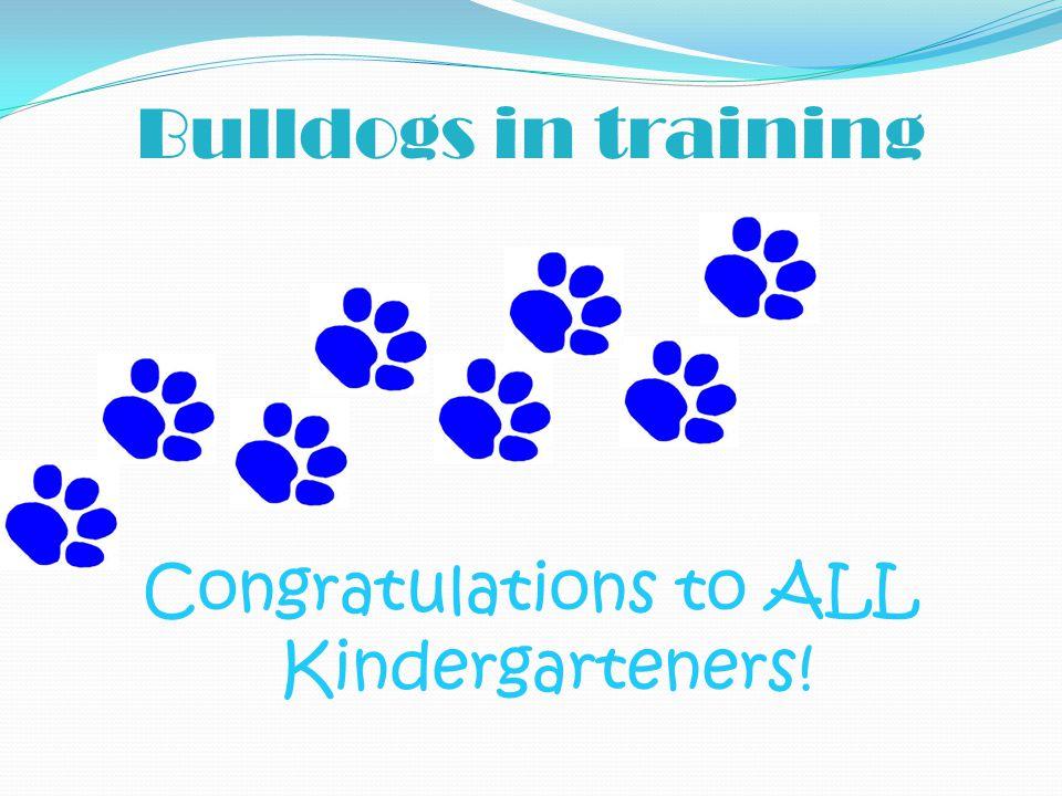 Bulldogs in training Congratulations to ALL Kindergarteners!