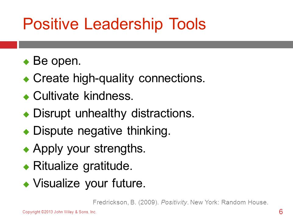 6 Copyright ©2013 John Wiley & Sons, Inc. Positive Leadership Tools  Be open.