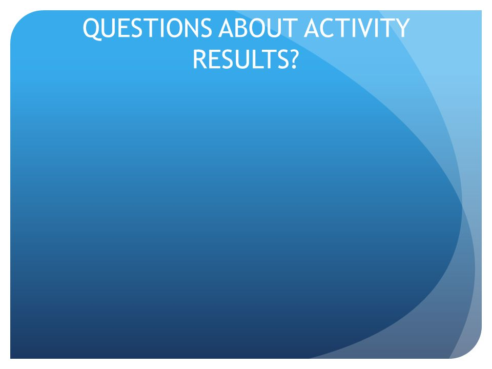 QUESTIONS ABOUT ACTIVITY RESULTS