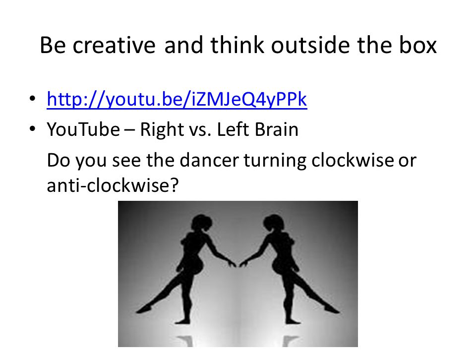 Be creative and think outside the box http://youtu.be/iZMJeQ4yPPk YouTube – Right vs.