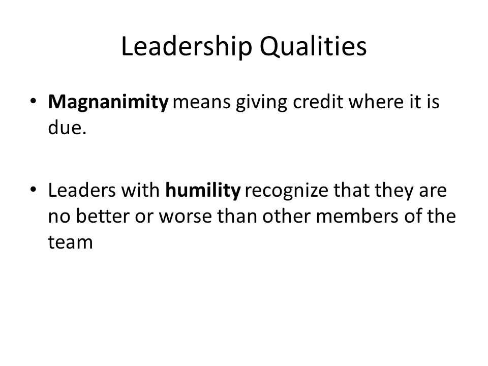 Leadership Qualities Magnanimity means giving credit where it is due.
