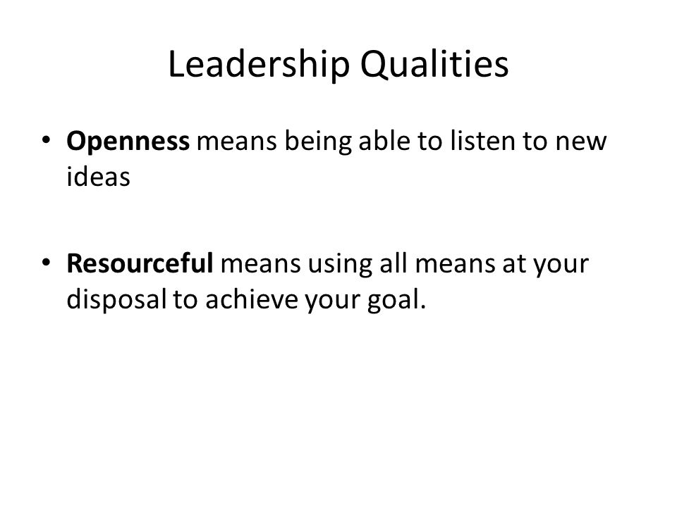 Leadership Qualities Openness means being able to listen to new ideas Resourceful means using all means at your disposal to achieve your goal.