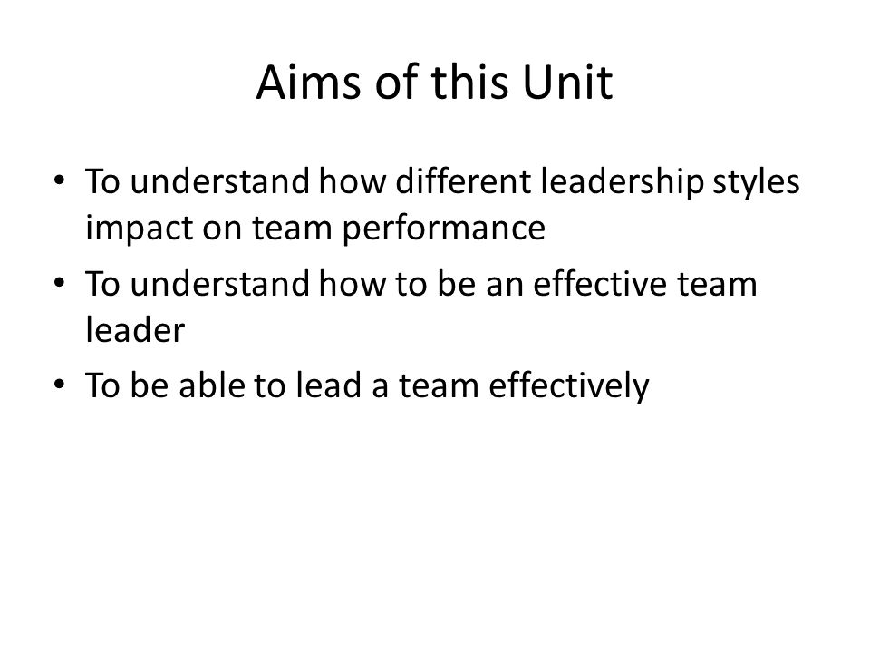Aims of this Unit To understand how different leadership styles impact on team performance To understand how to be an effective team leader To be able to lead a team effectively