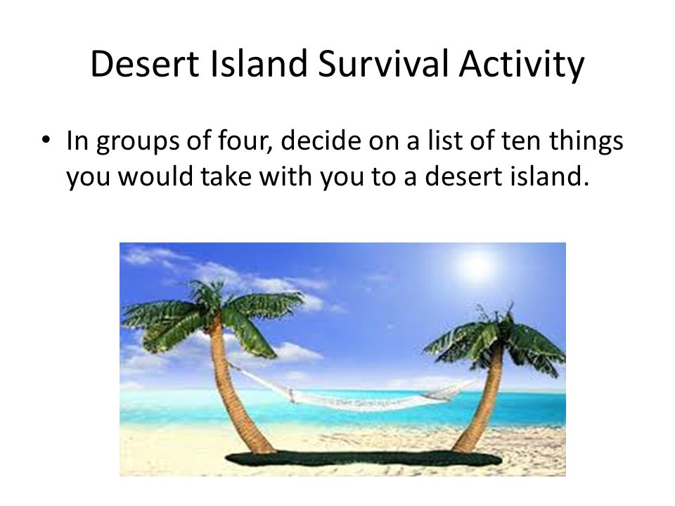 Desert Island Survival Activity In groups of four, decide on a list of ten things you would take with you to a desert island.