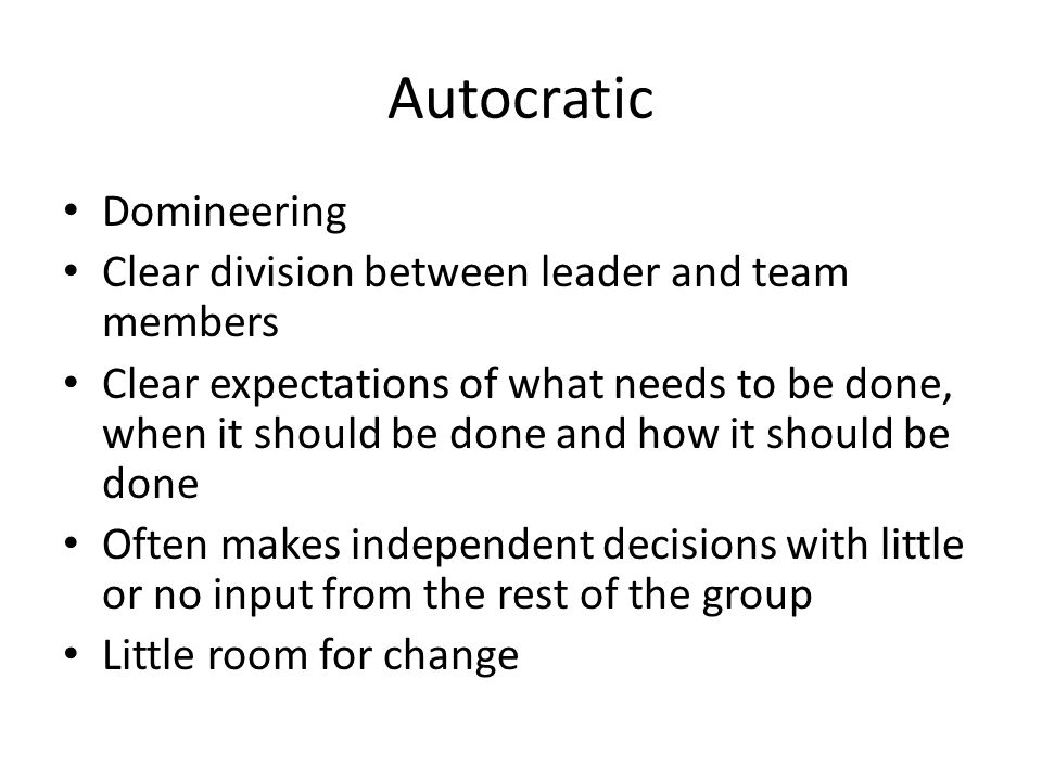 Autocratic Domineering Clear division between leader and team members Clear expectations of what needs to be done, when it should be done and how it should be done Often makes independent decisions with little or no input from the rest of the group Little room for change