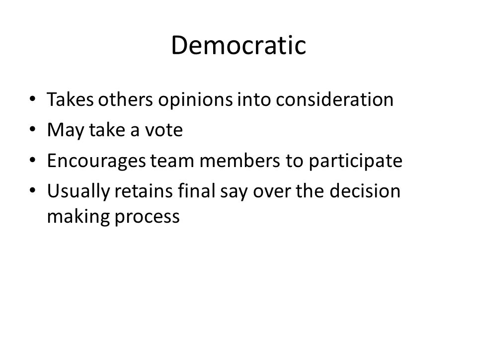 Democratic Takes others opinions into consideration May take a vote Encourages team members to participate Usually retains final say over the decision making process
