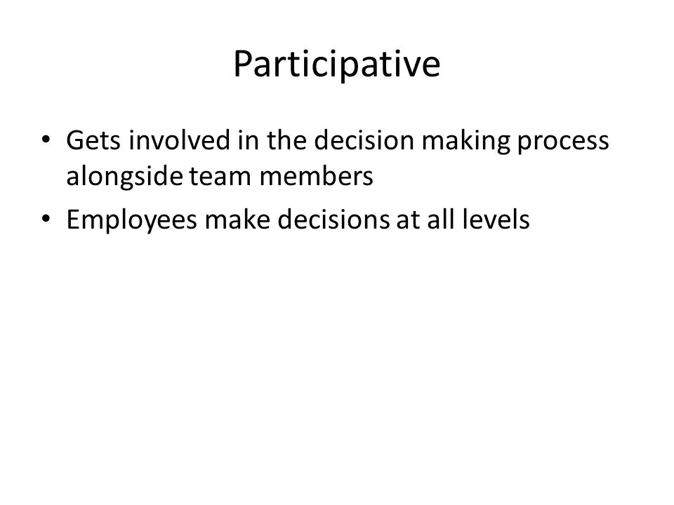 Participative Gets involved in the decision making process alongside team members Employees make decisions at all levels