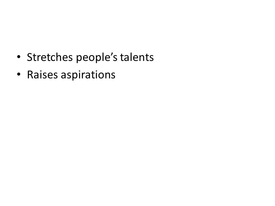 Stretches people's talents Raises aspirations