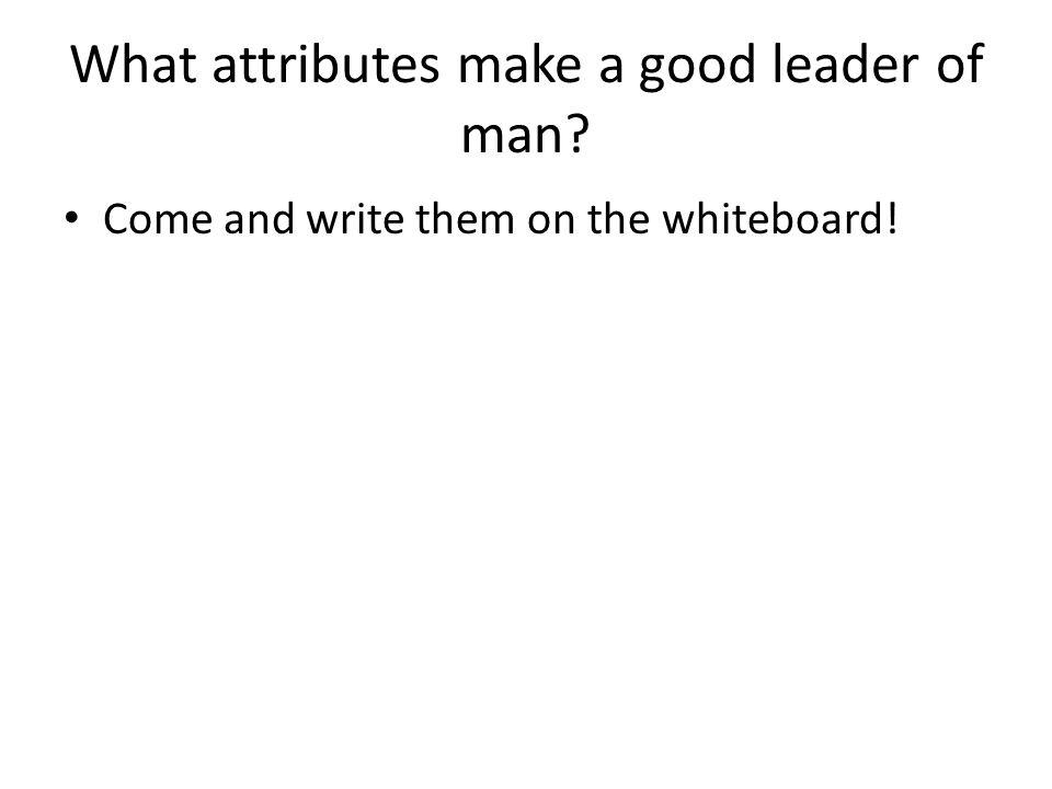 What attributes make a good leader of man Come and write them on the whiteboard!