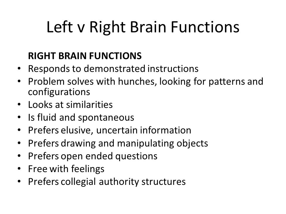 Left v Right Brain Functions RIGHT BRAIN FUNCTIONS Responds to demonstrated instructions Problem solves with hunches, looking for patterns and configurations Looks at similarities Is fluid and spontaneous Prefers elusive, uncertain information Prefers drawing and manipulating objects Prefers open ended questions Free with feelings Prefers collegial authority structures