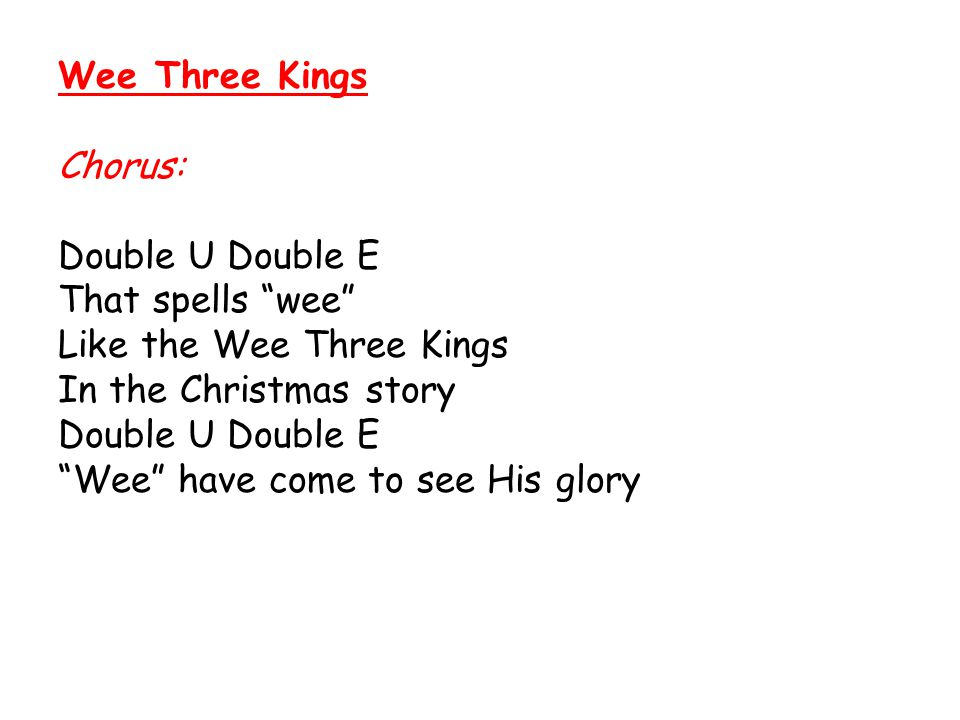"Wee Three Kings Chorus: Double U Double E That spells ""wee"" Like the Wee Three Kings In the Christmas story Double U Double E ""Wee"" have come to see H"