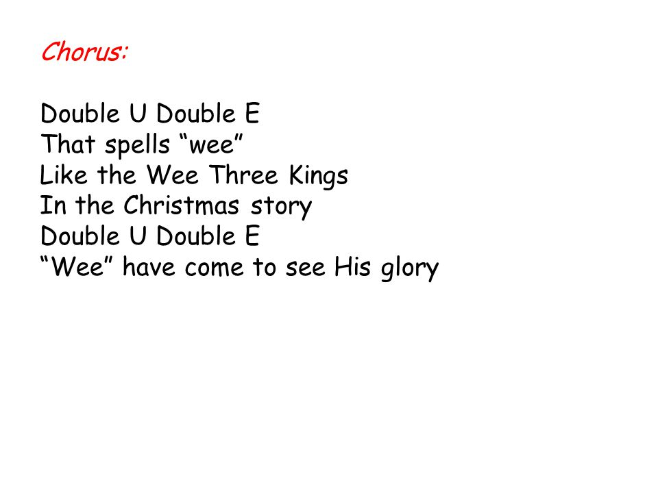 "Chorus: Double U Double E That spells ""wee"" Like the Wee Three Kings In the Christmas story Double U Double E ""Wee"" have come to see His glory"