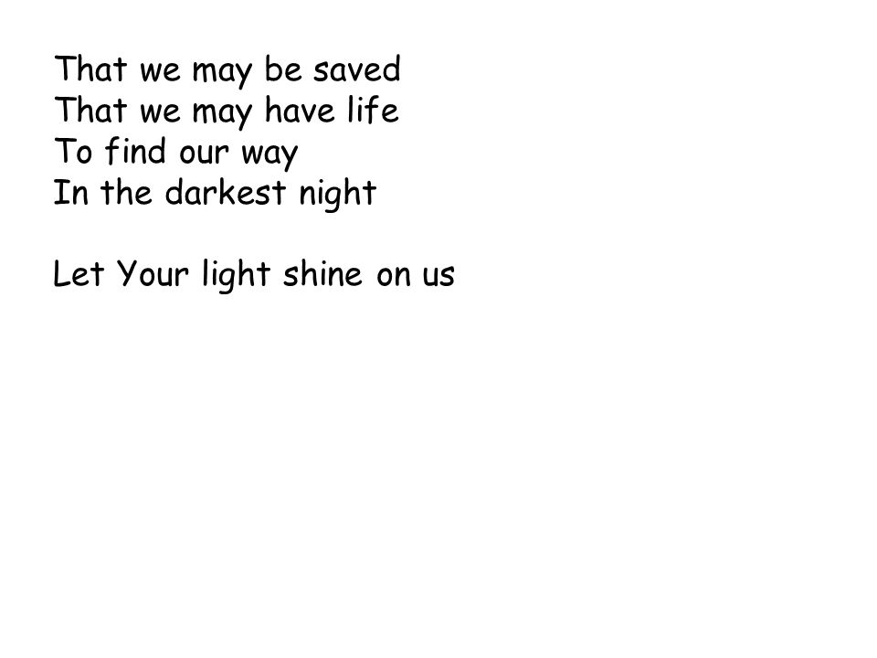That we may be saved That we may have life To find our way In the darkest night Let Your light shine on us