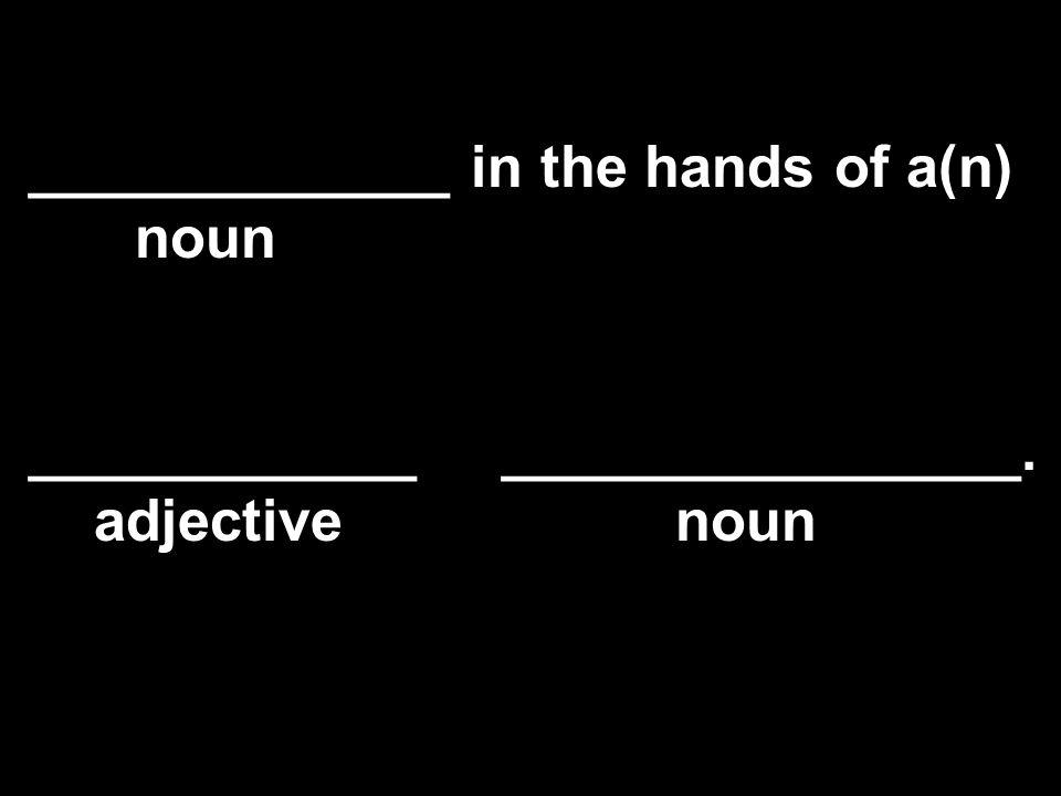 _____________ in the hands of a(n) noun ____________ ________________. adjective noun