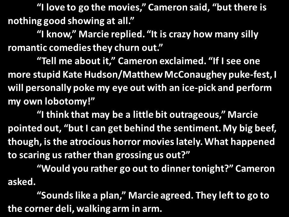 """""""I love to go the movies,"""" Cameron said, """"but there is nothing good showing at all."""" """"I know,"""" Marcie replied. """"It is crazy how many silly romantic co"""